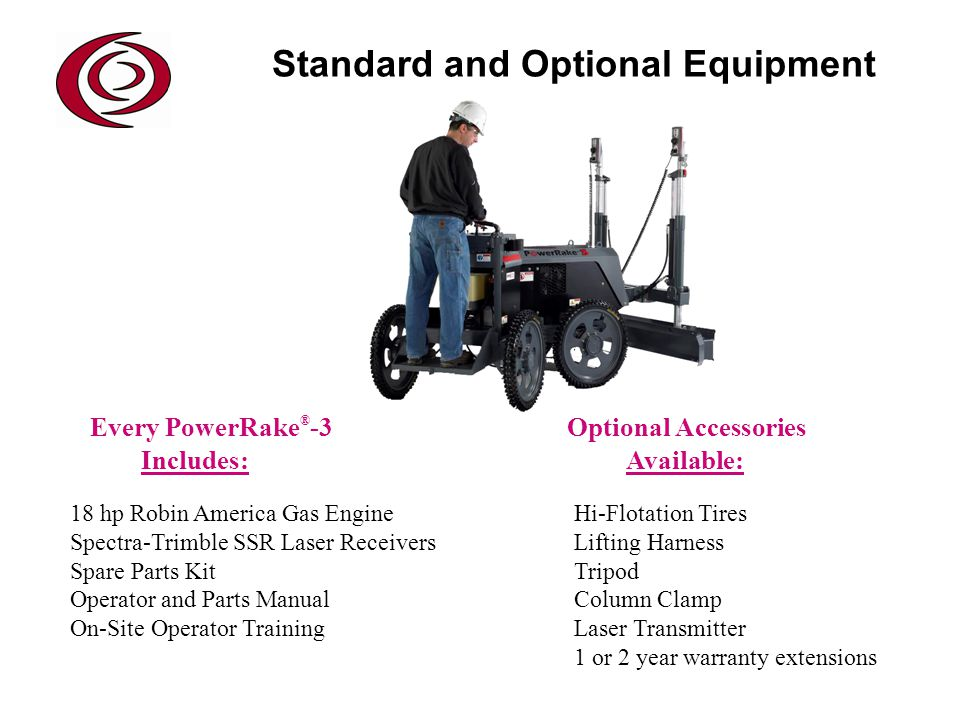Every PowerRake ® -3 Optional Accessories Includes: Available: 18 hp Robin America Gas Engine Hi-Flotation Tires Spectra-Trimble SSR Laser Receivers Lifting Harness Spare Parts Kit Tripod Operator and Parts Manual Column Clamp On-Site Operator Training Laser Transmitter 1 or 2 year warranty extensions Standard and Optional Equipment