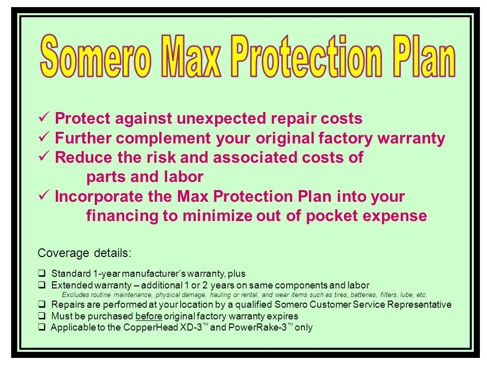 Total peace of mind for 1 – 3 years Protect against unexpected repair costs Further complement your original factory warranty Reduce the risk and associated costs of parts and labor Incorporate the Max Protection Plan into your financing to minimize out of pocket expense Coverage details: Standard 1-year manufacturers warranty, plus Extended warranty – additional 1 or 2 years on same components and labor Excludes routine maintenance, physical damage, hauling or rental, and wear items such as tires, batteries, filters, lube, etc.