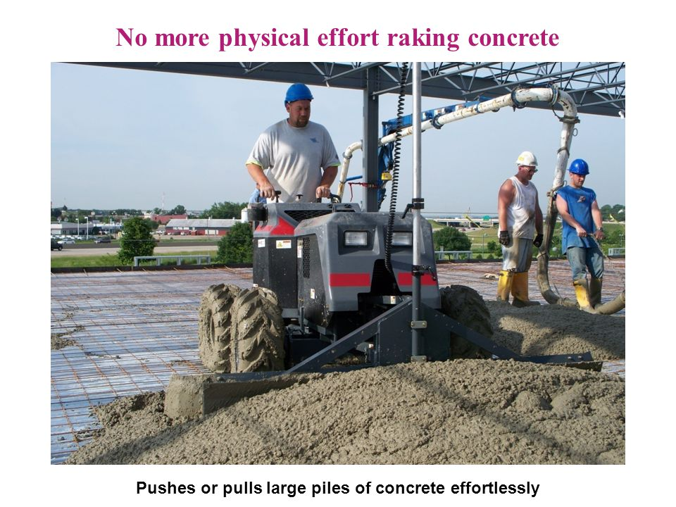 S.O.D. Driving into position No more physical effort raking concrete Pushes or pulls large piles of concrete effortlessly