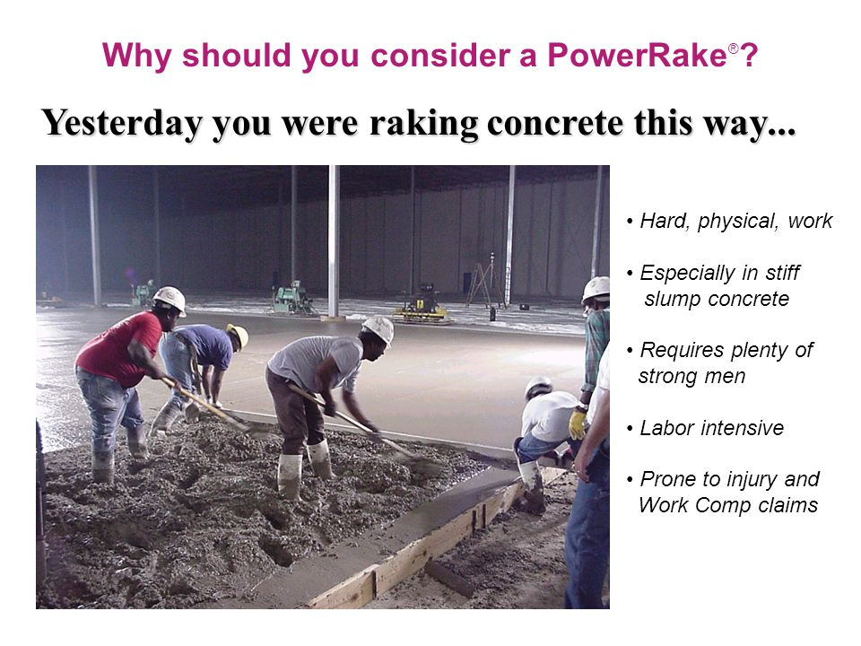 Why should you consider a PowerRake ® . Yesterday you were raking concrete this way...