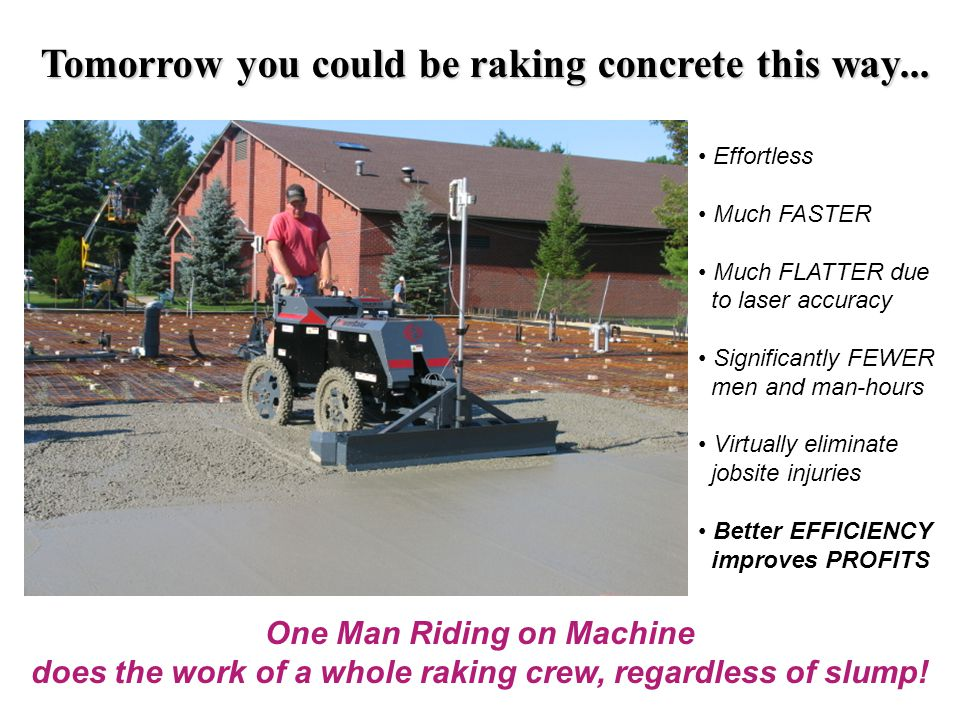 Tomorrow you could be raking concrete this way... Effortless Much FASTER Much FLATTER due to laser accuracy Significantly FEWER men and man-hours Virt