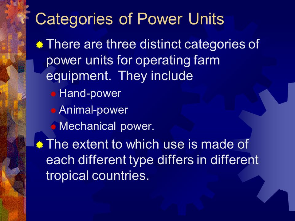 Categories of Power Units There are three distinct categories of power units for operating farm equipment. They include Hand-power Animal-power Mechan
