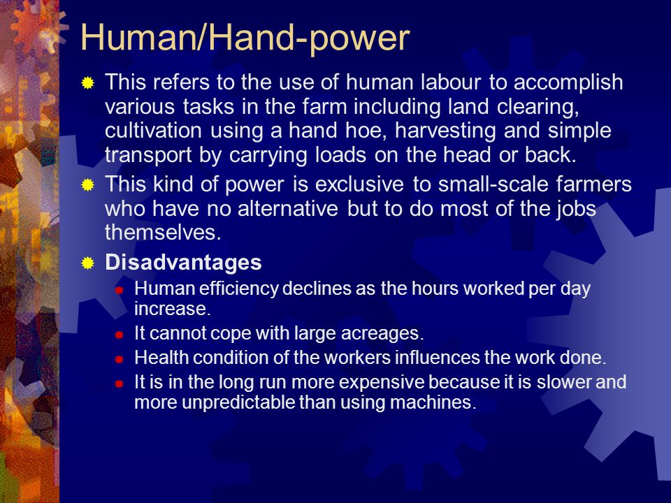 Human/Hand-power This refers to the use of human labour to accomplish various tasks in the farm including land clearing, cultivation using a hand hoe,
