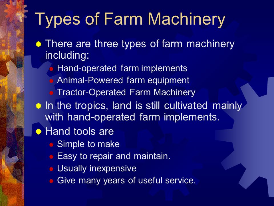Types of Farm Machinery There are three types of farm machinery including: Hand-operated farm implements Animal-Powered farm equipment Tractor-Operate