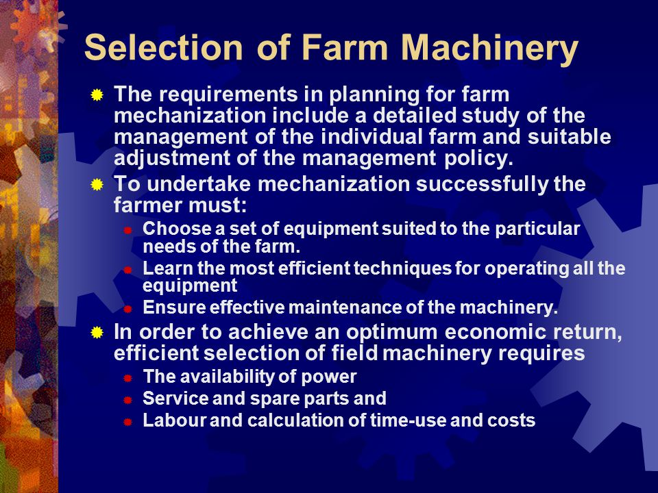 Selection of Farm Machinery The requirements in planning for farm mechanization include a detailed study of the management of the individual farm and