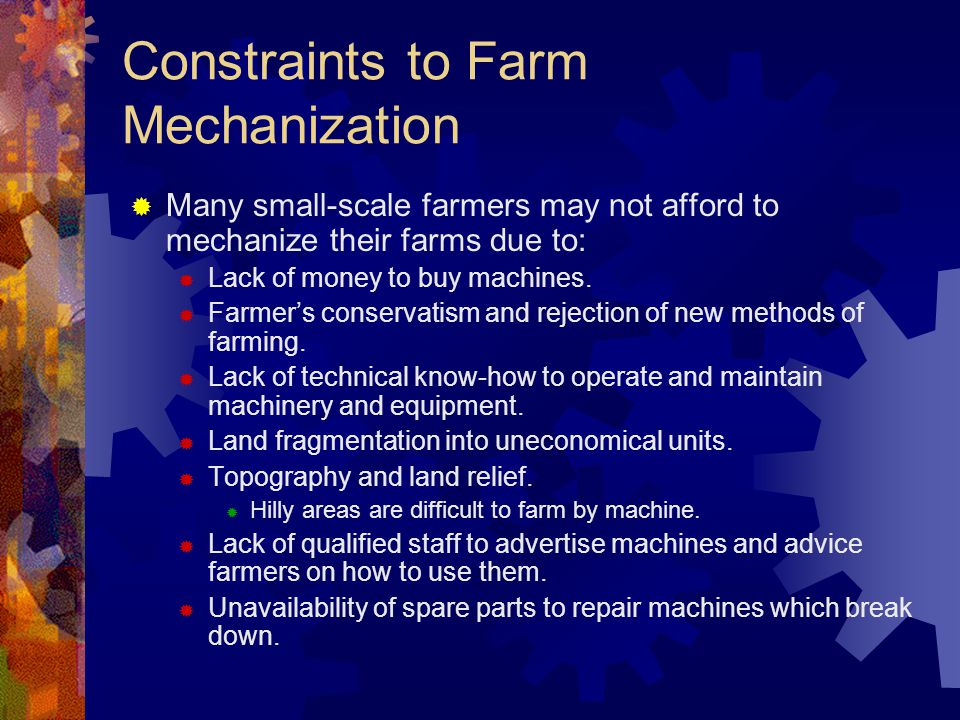 Constraints to Farm Mechanization Many small-scale farmers may not afford to mechanize their farms due to: Lack of money to buy machines. Farmers cons