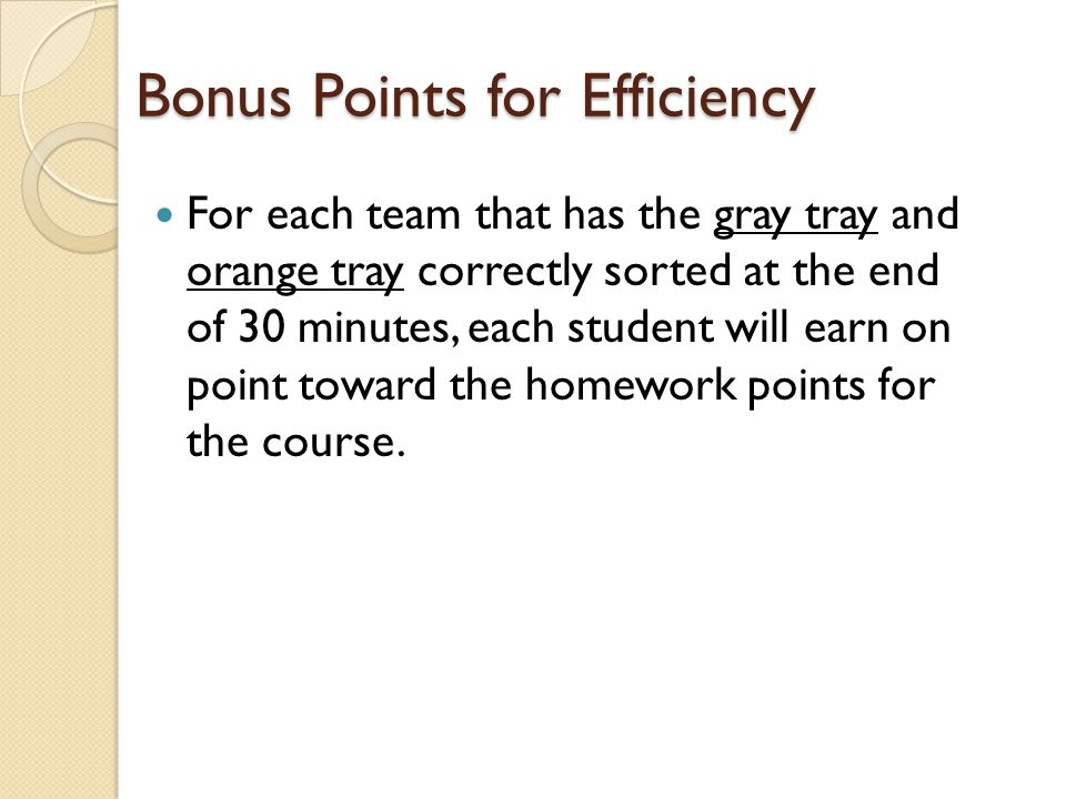 Bonus Points for Efficiency For each team that has the gray tray and orange tray correctly sorted at the end of 30 minutes, each student will earn on point toward the homework points for the course.