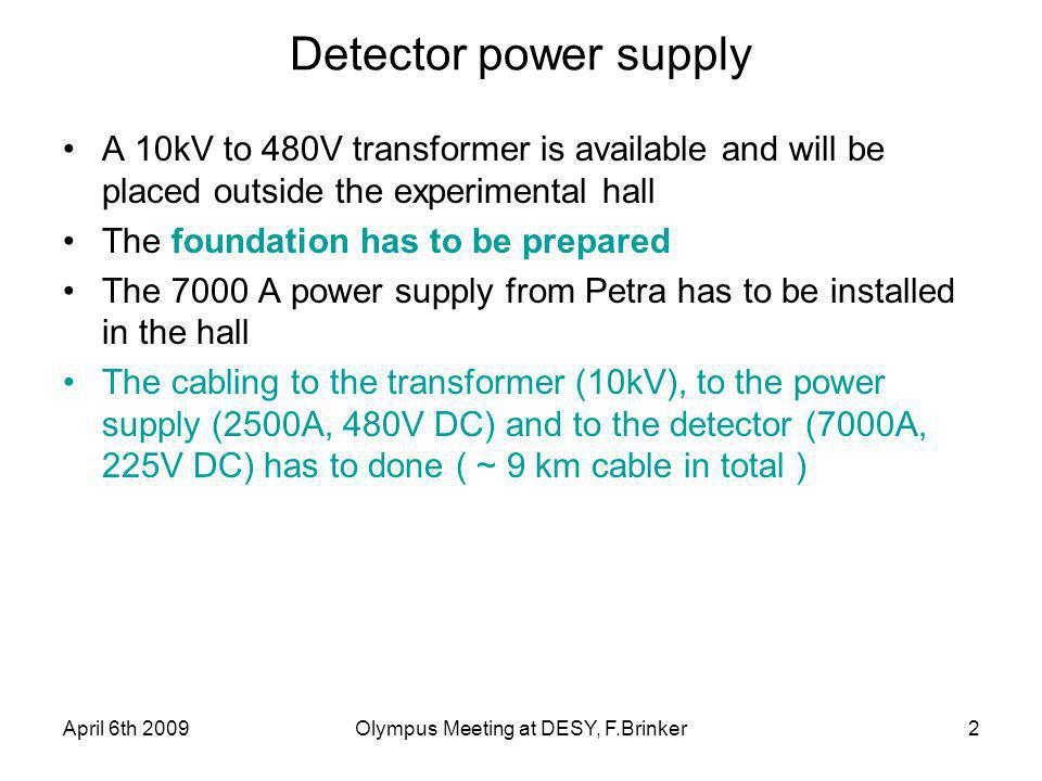 April 6th 2009Olympus Meeting at DESY, F.Brinker2 Detector power supply A 10kV to 480V transformer is available and will be placed outside the experimental hall The foundation has to be prepared The 7000 A power supply from Petra has to be installed in the hall The cabling to the transformer (10kV), to the power supply (2500A, 480V DC) and to the detector (7000A, 225V DC) has to done ( ~ 9 km cable in total )