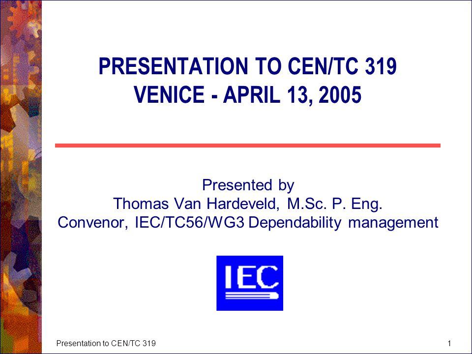 Presentation to CEN/TC 3191 PRESENTATION TO CEN/TC 319 VENICE - APRIL 13, 2005 Presented by Thomas Van Hardeveld, M.Sc. P. Eng. Convenor, IEC/TC56/WG3