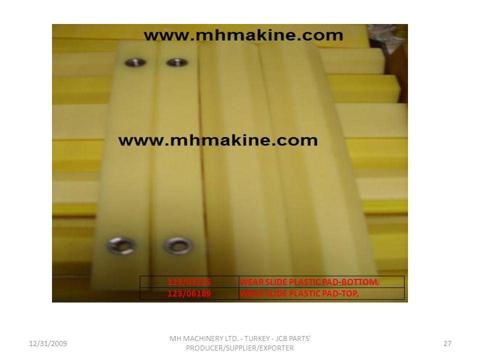 12/31/200927 MH MACHINERY LTD. - TURKEY - JCB PARTS' PRODUCER/SUPPLIER/EXPORTER 123/03215WEAR SLIDE PLASTIC PAD-BOTTOM, 123/06189WEAR SLIDE PLASTIC PA