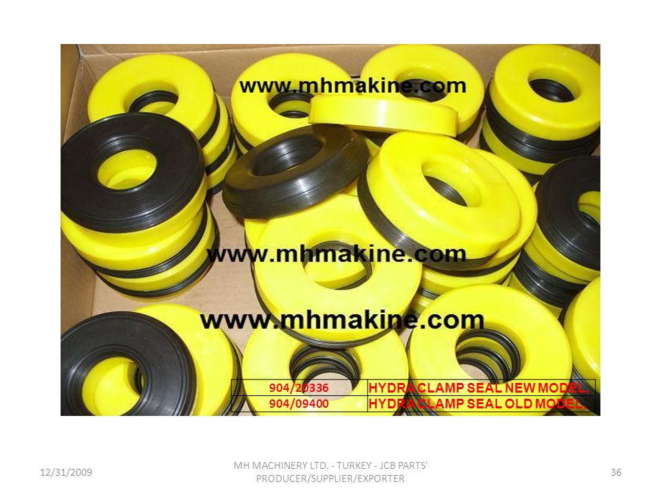 12/31/200936 MH MACHINERY LTD. - TURKEY - JCB PARTS' PRODUCER/SUPPLIER/EXPORTER 904/20336 HYDRA CLAMP SEAL NEW MODEL, 904/09400 HYDRA CLAMP SEAL OLD M