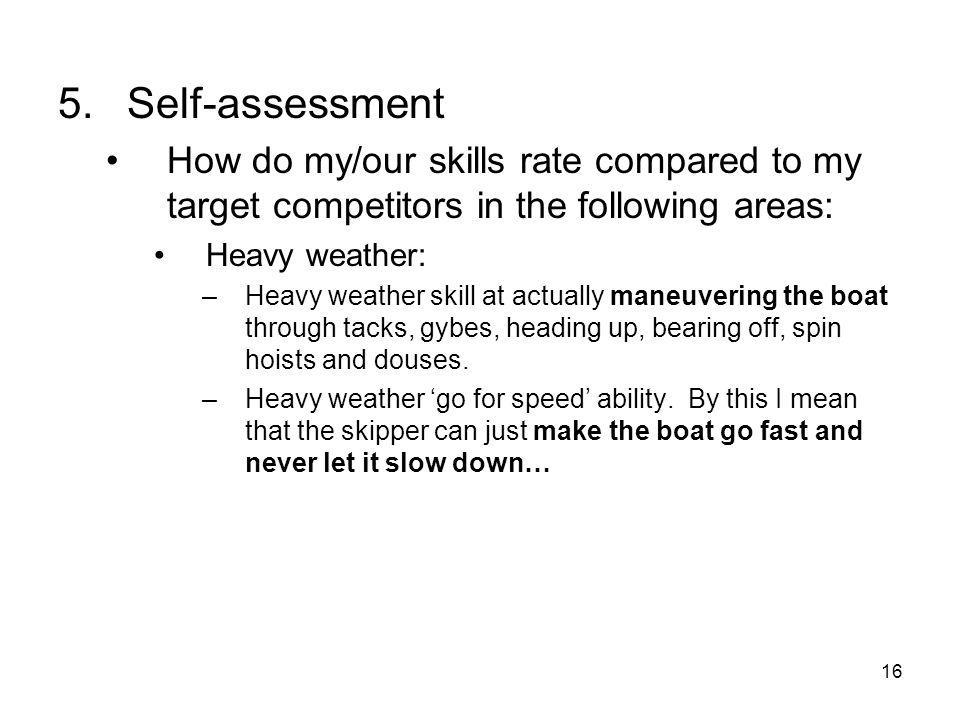 16 5.Self-assessment How do my/our skills rate compared to my target competitors in the following areas: Heavy weather: –Heavy weather skill at actually maneuvering the boat through tacks, gybes, heading up, bearing off, spin hoists and douses.