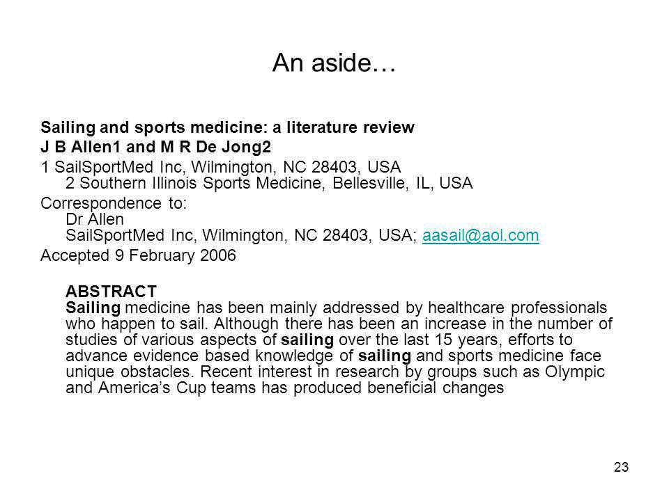 23 An aside… Sailing and sports medicine: a literature review J B Allen1 and M R De Jong2 1 SailSportMed Inc, Wilmington, NC 28403, USA 2 Southern Illinois Sports Medicine, Bellesville, IL, USA Correspondence to: Dr Allen SailSportMed Inc, Wilmington, NC 28403, USA; aasail@aol.comaasail@aol.com Accepted 9 February 2006 ABSTRACT Sailing medicine has been mainly addressed by healthcare professionals who happen to sail.