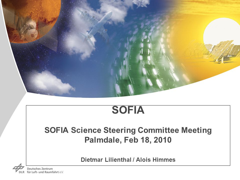 SOFIA SOFIA Science Steering Committee Meeting Palmdale, Feb 18, 2010 Dietmar Lilienthal / Alois Himmes