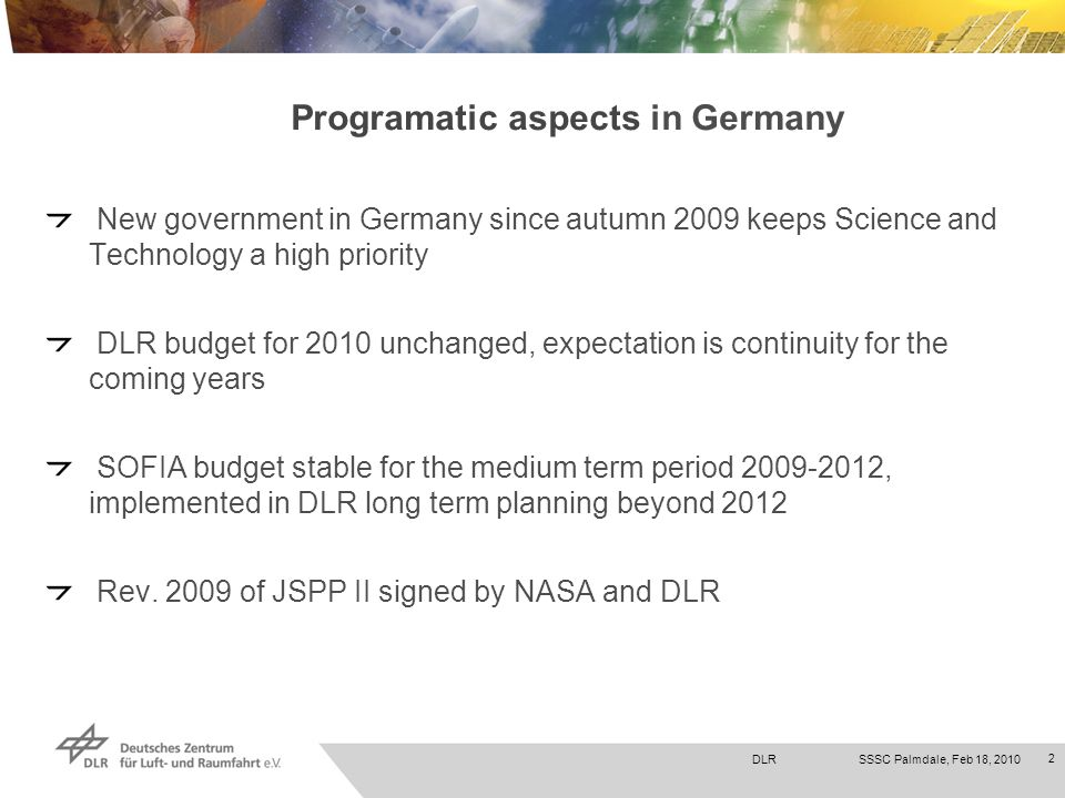 DLRSSSC Palmdale, Feb 18, 2010 2 Programatic aspects in Germany New government in Germany since autumn 2009 keeps Science and Technology a high priority DLR budget for 2010 unchanged, expectation is continuity for the coming years SOFIA budget stable for the medium term period 2009-2012, implemented in DLR long term planning beyond 2012 Rev.