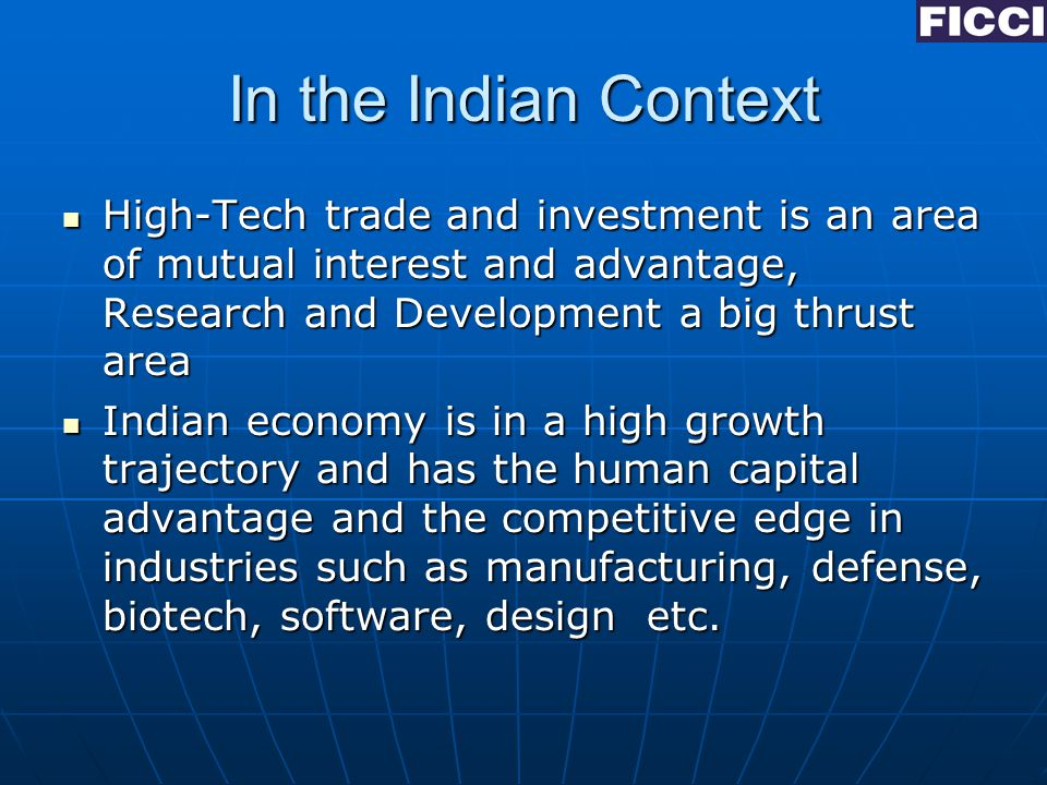 In the Indian Context High-Tech trade and investment is an area of mutual interest and advantage, Research and Development a big thrust area High-Tech trade and investment is an area of mutual interest and advantage, Research and Development a big thrust area Indian economy is in a high growth trajectory and has the human capital advantage and the competitive edge in industries such as manufacturing, defense, biotech, software, design etc.