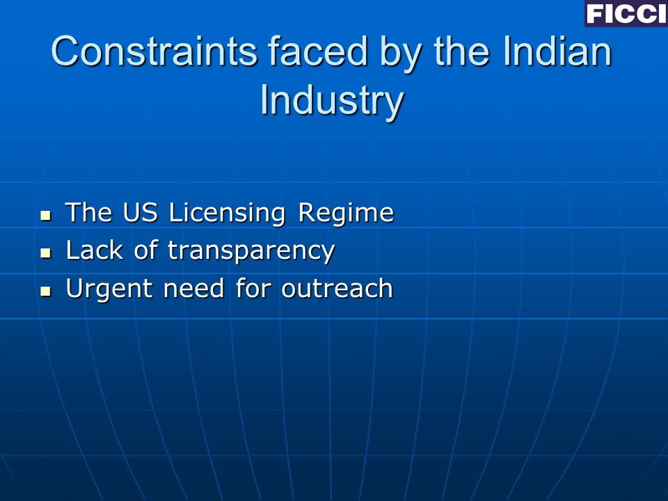 Constraints faced by the Indian Industry The US Licensing Regime The US Licensing Regime Lack of transparency Lack of transparency Urgent need for outreach Urgent need for outreach