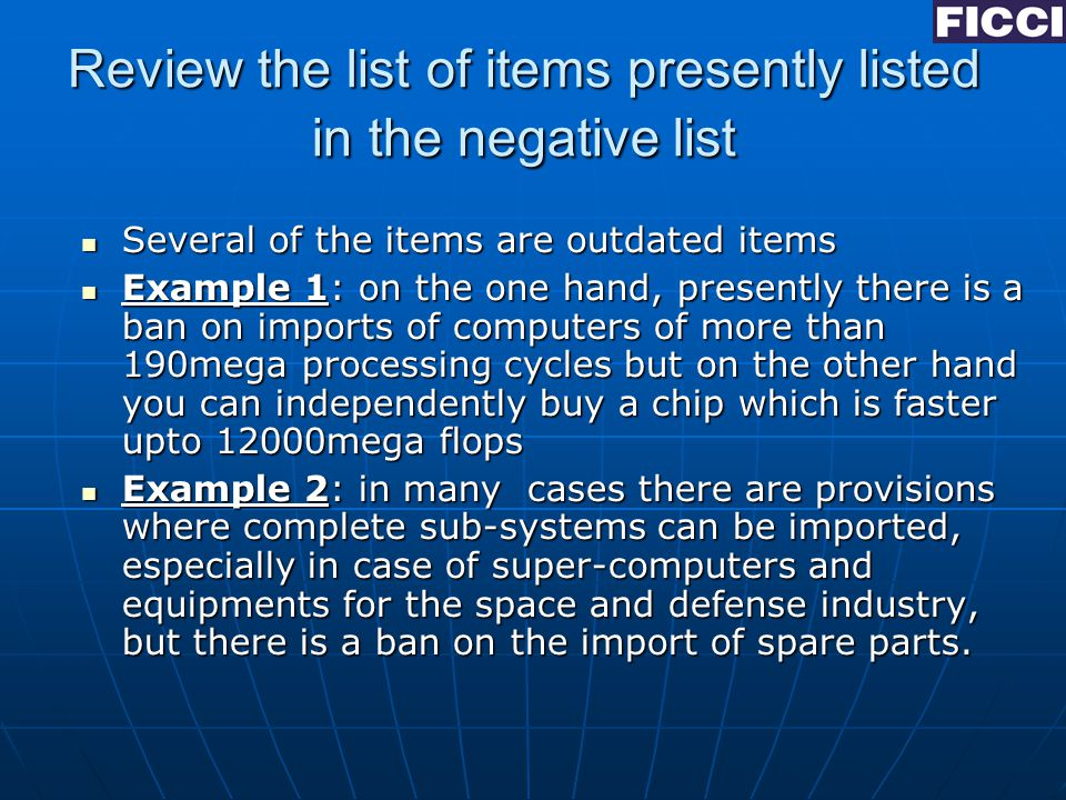 Review the list of items presently listed in the negative list Several of the items are outdated items Several of the items are outdated items Example 1: on the one hand, presently there is a ban on imports of computers of more than 190mega processing cycles but on the other hand you can independently buy a chip which is faster upto 12000mega flops Example 1: on the one hand, presently there is a ban on imports of computers of more than 190mega processing cycles but on the other hand you can independently buy a chip which is faster upto 12000mega flops Example 2: in many cases there are provisions where complete sub-systems can be imported, especially in case of super-computers and equipments for the space and defense industry, but there is a ban on the import of spare parts.