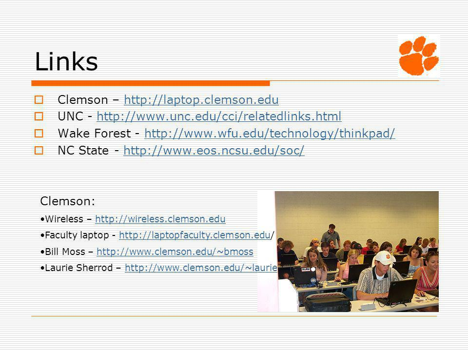 Links Clemson – http://laptop.clemson.eduhttp://laptop.clemson.edu UNC - http://www.unc.edu/cci/relatedlinks.htmlhttp://www.unc.edu/cci/relatedlinks.html Wake Forest - http://www.wfu.edu/technology/thinkpad/http://www.wfu.edu/technology/thinkpad/ NC State - http://www.eos.ncsu.edu/soc/http://www.eos.ncsu.edu/soc/ Clemson: Wireless – http://wireless.clemson.eduhttp://wireless.clemson.edu Faculty laptop - http://laptopfaculty.clemson.edu/http://laptopfaculty.clemson.edu Bill Moss – http://www.clemson.edu/~bmosshttp://www.clemson.edu/~bmoss Laurie Sherrod – http://www.clemson.edu/~lauriehttp://www.clemson.edu/~laurie