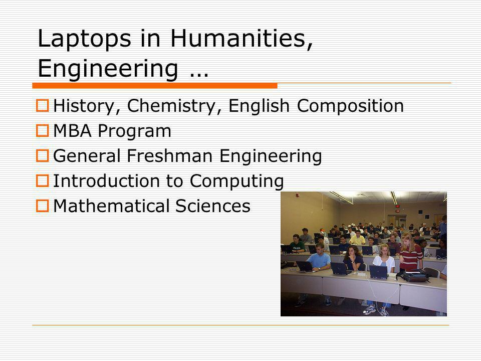 Laptops in Humanities, Engineering … History, Chemistry, English Composition MBA Program General Freshman Engineering Introduction to Computing Mathematical Sciences