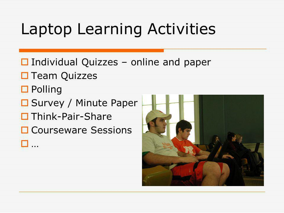 Laptop Learning Activities Individual Quizzes – online and paper Team Quizzes Polling Survey / Minute Paper Think-Pair-Share Courseware Sessions …
