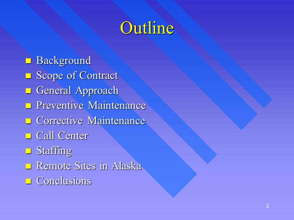 2 Outline Background Background Scope of Contract Scope of Contract General Approach General Approach Preventive Maintenance Preventive Maintenance Corrective Maintenance Corrective Maintenance Call Center Call Center Staffing Staffing Remote Sites in Alaska Remote Sites in Alaska Conclusions Conclusions
