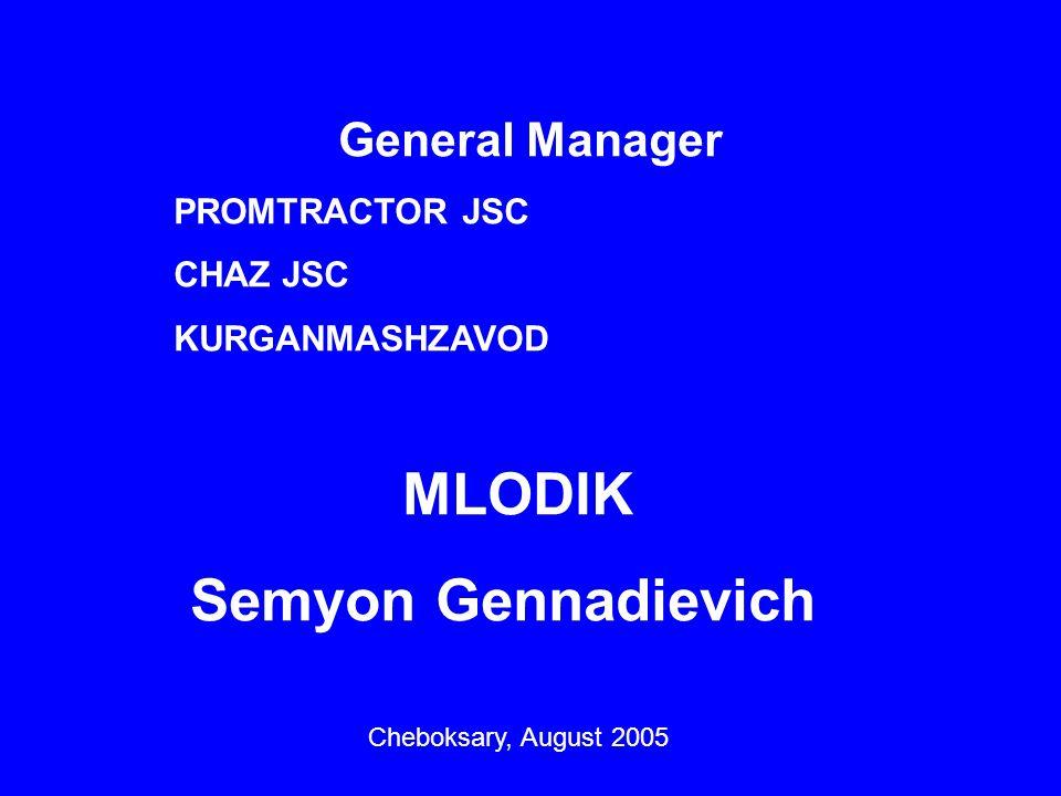 General Manager PROMTRACTOR JSC CHAZ JSC KURGANMASHZAVOD MLODIK Semyon Gennadievich Cheboksary, August 2005
