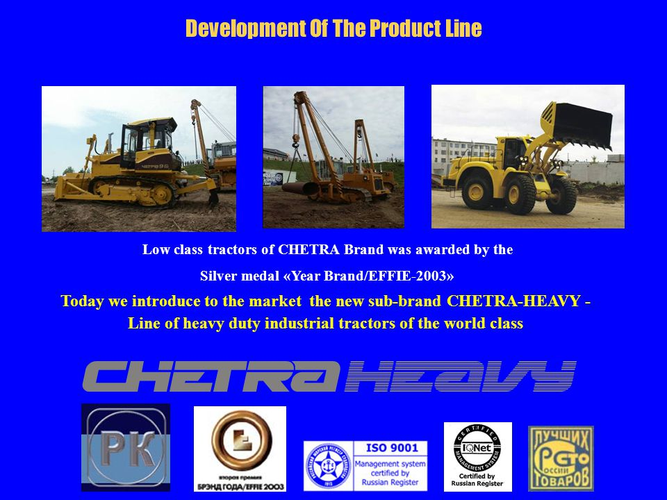 Development Of The Product Line Low class tractors of CHETRA Brand was awarded by the Silver medal «Year Brand/EFFIE-2003» Today we introduce to the market the new sub-brand CHETRA-HEAVY - Line of heavy duty industrial tractors of the world class
