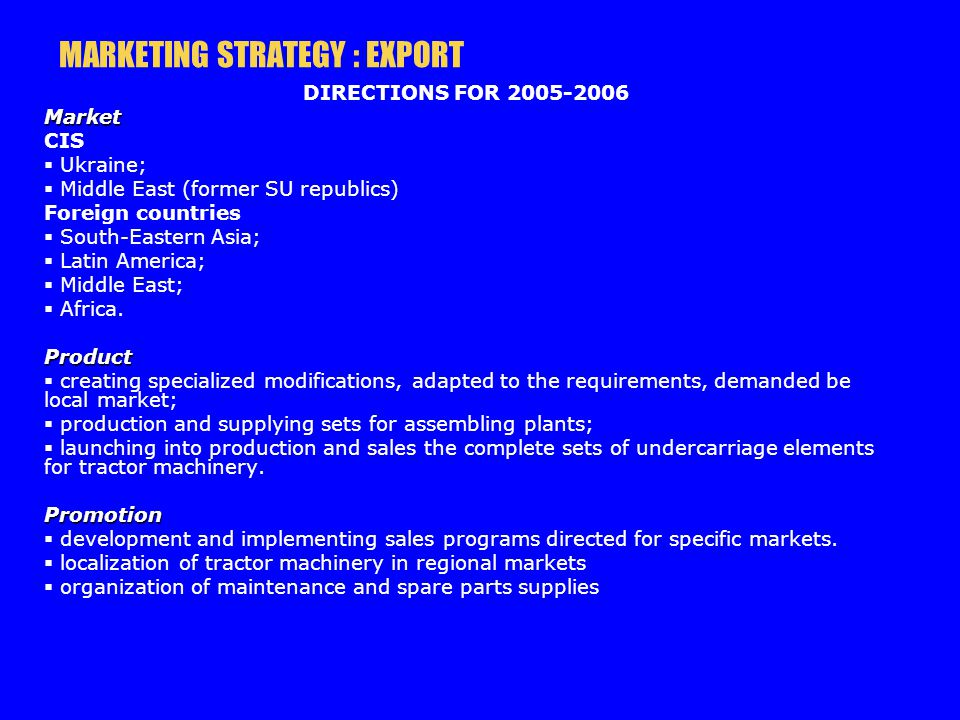MARKETING STRATEGY : EXPORT DIRECTIONS FOR 2005-2006Market CIS Ukraine; Middle East (former SU republics) Foreign countries South-Eastern Asia; Latin