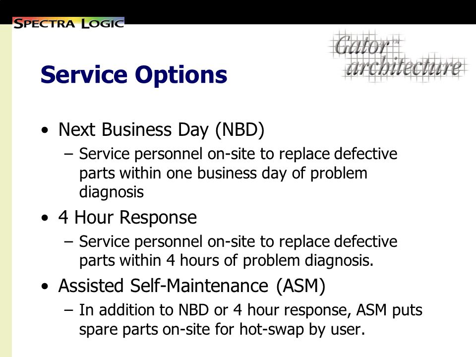 Service Options Next Business Day (NBD) –Service personnel on-site to replace defective parts within one business day of problem diagnosis 4 Hour Response –Service personnel on-site to replace defective parts within 4 hours of problem diagnosis.