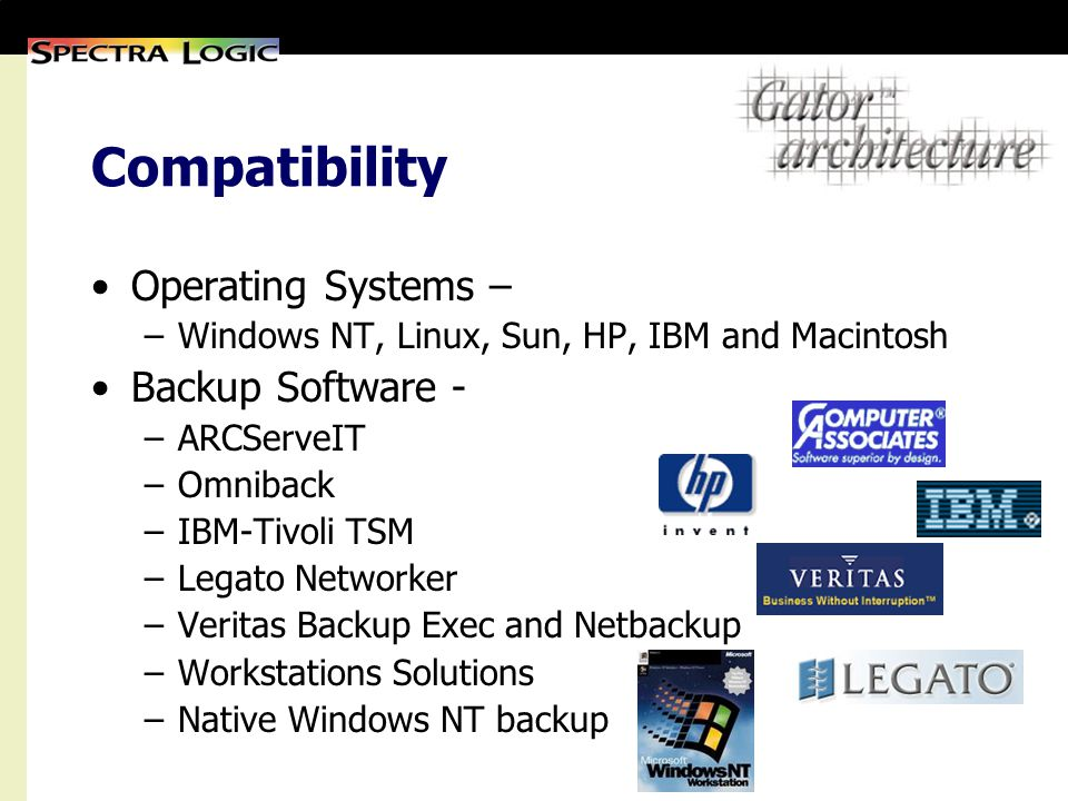 Compatibility Operating Systems – –Windows NT, Linux, Sun, HP, IBM and Macintosh Backup Software - –ARCServeIT –Omniback –IBM-Tivoli TSM –Legato Networker –Veritas Backup Exec and Netbackup –Workstations Solutions –Native Windows NT backup