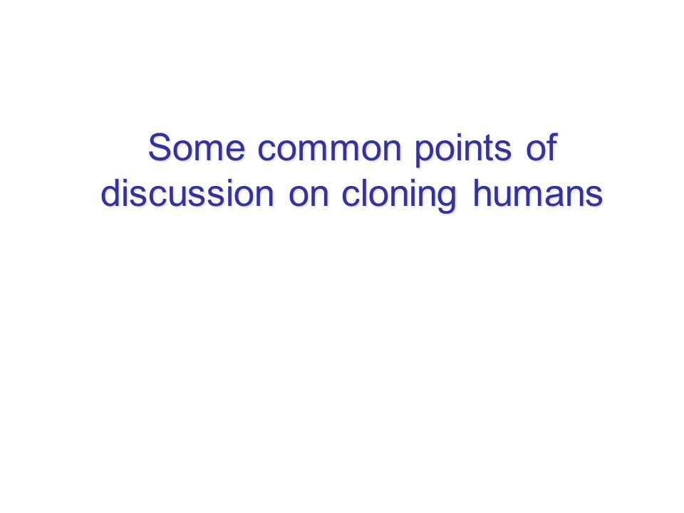 Some common points of discussion on cloning humans