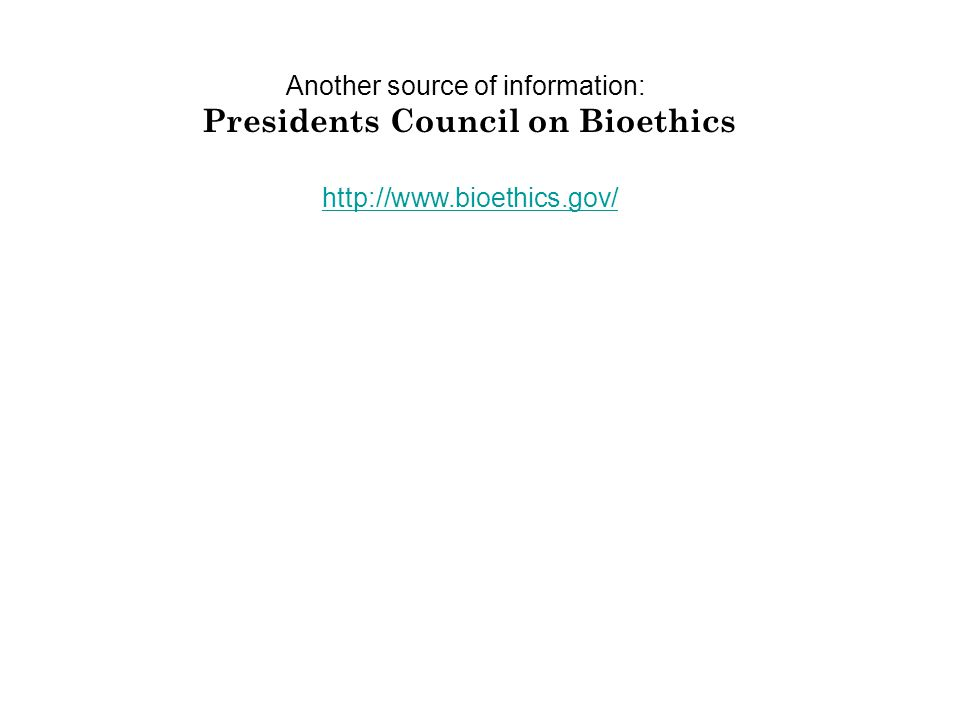 http://www.bioethics.gov/ Another source of information: Presidents Council on Bioethics