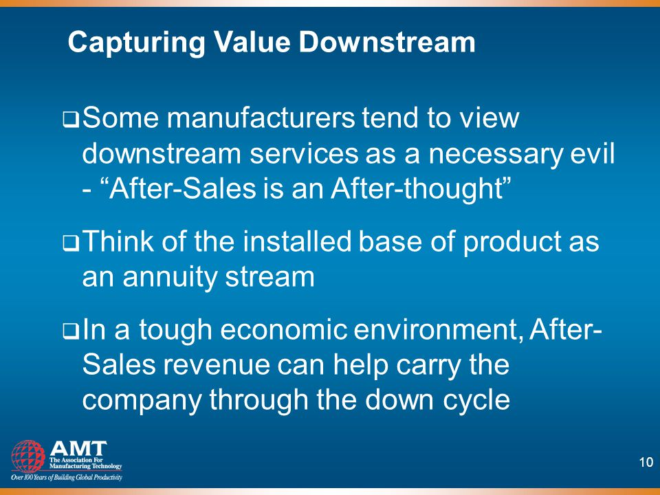 10 Some manufacturers tend to view downstream services as a necessary evil - After-Sales is an After-thought Think of the installed base of product as an annuity stream In a tough economic environment, After- Sales revenue can help carry the company through the down cycle Capturing Value Downstream