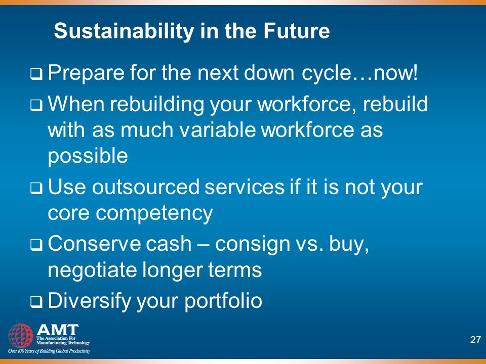 27 Sustainability in the Future Prepare for the next down cycle…now.