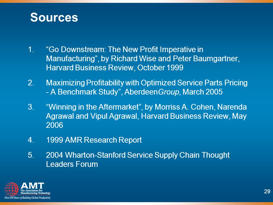 29 Sources 1.Go Downstream: The New Profit Imperative in Manufacturing, by Richard Wise and Peter Baumgartner, Harvard Business Review, October 1999 2.Maximizing Profitability with Optimized Service Parts Pricing - A Benchmark Study, AberdeenGroup, March 2005 3.Winning in the Aftermarket, by Morriss A.