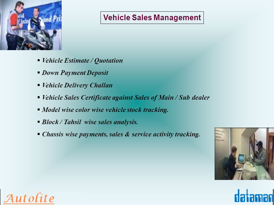 Vehicle Sales Management Vehicle Estimate / Quotation Down Payment Deposit Vehicle Delivery Challan Vehicle Sales Certificate against Sales of Main / Sub dealer Model wise color wise vehicle stock tracking.
