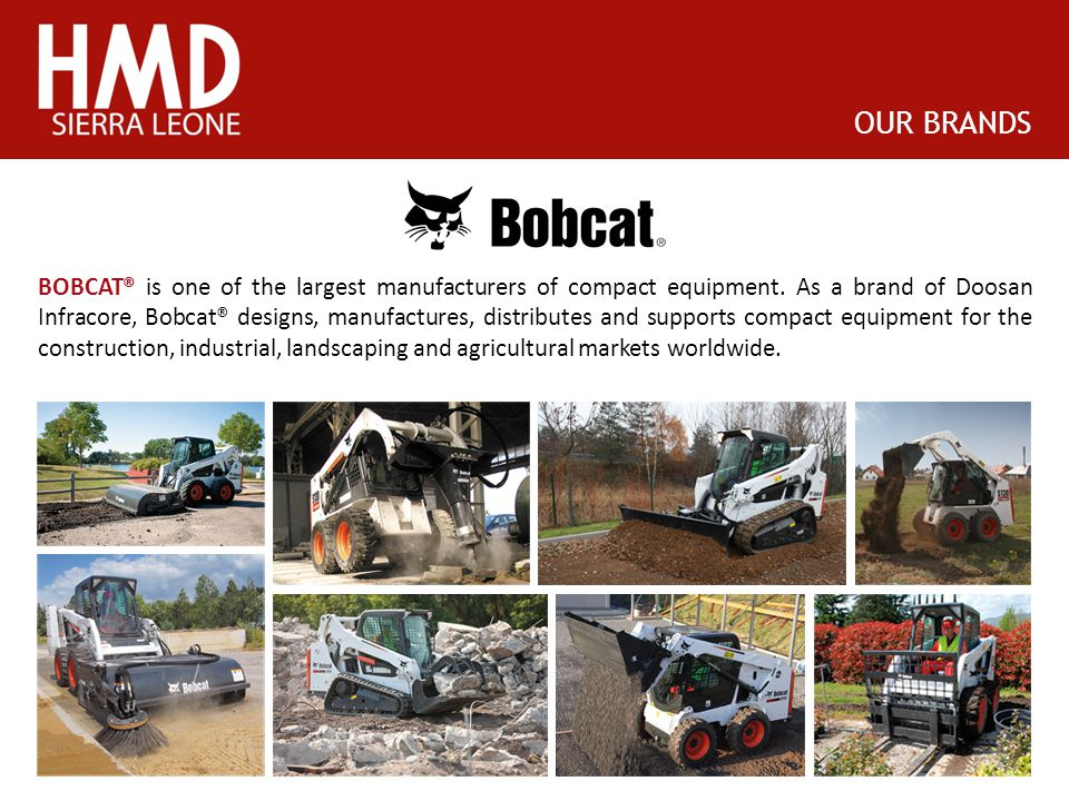 OUR BRANDS BOBCAT® is one of the largest manufacturers of compact equipment. As a brand of Doosan Infracore, Bobcat® designs, manufactures, distribute