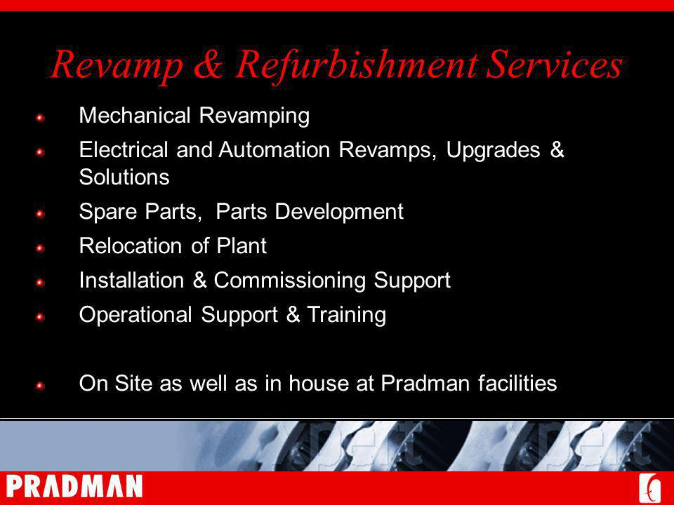 Revamp & Refurbishment Services Mechanical Revamping Electrical and Automation Revamps, Upgrades & Solutions Spare Parts, Parts Development Relocation of Plant Installation & Commissioning Support Operational Support & Training On Site as well as in house at Pradman facilities