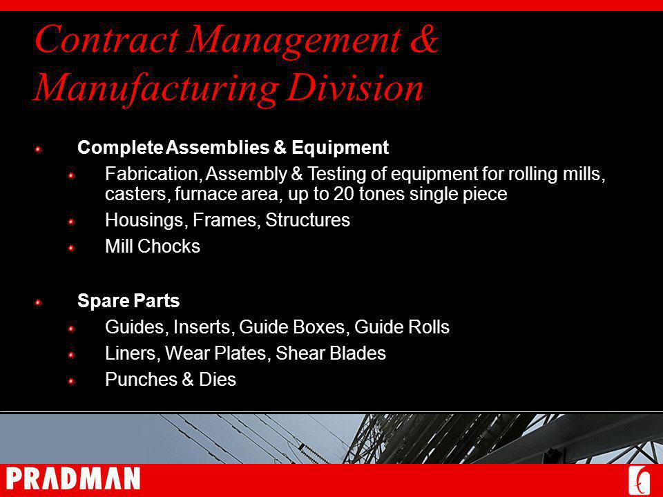 Contract Management & Manufacturing Division Complete Assemblies & Equipment Fabrication, Assembly & Testing of equipment for rolling mills, casters, furnace area, up to 20 tones single piece Housings, Frames, Structures Mill Chocks Spare Parts Guides, Inserts, Guide Boxes, Guide Rolls Liners, Wear Plates, Shear Blades Punches & Dies