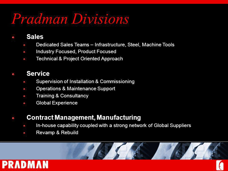 Pradman Divisions Sales Dedicated Sales Teams – Infrastructure, Steel, Machine Tools Industry Focused, Product Focused Technical & Project Oriented Approach Service Supervision of Installation & Commissioning Operations & Maintenance Support Training & Consultancy Global Experience Contract Management, Manufacturing In-house capability coupled with a strong network of Global Suppliers Revamp & Rebuild