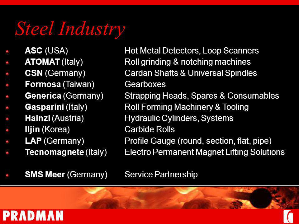 Steel Industry ASC (USA)Hot Metal Detectors, Loop Scanners ATOMAT (Italy)Roll grinding & notching machines CSN (Germany)Cardan Shafts & Universal Spindles Formosa (Taiwan)Gearboxes Generica (Germany)Strapping Heads, Spares & Consumables Gasparini (Italy)Roll Forming Machinery & Tooling Hainzl (Austria)Hydraulic Cylinders, Systems Iljin (Korea)Carbide Rolls LAP (Germany)Profile Gauge (round, section, flat, pipe) Tecnomagnete (Italy)Electro Permanent Magnet Lifting Solutions SMS Meer (Germany)Service Partnership