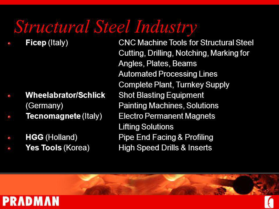 Structural Steel Industry Ficep (Italy)CNC Machine Tools for Structural Steel Cutting, Drilling, Notching, Marking for Angles, Plates, Beams Automated Processing Lines Complete Plant, Turnkey Supply Wheelabrator/Schlick Shot Blasting Equipment (Germany)Painting Machines, Solutions Tecnomagnete (Italy)Electro Permanent Magnets Lifting Solutions HGG (Holland)Pipe End Facing & Profiling Yes Tools (Korea)High Speed Drills & Inserts