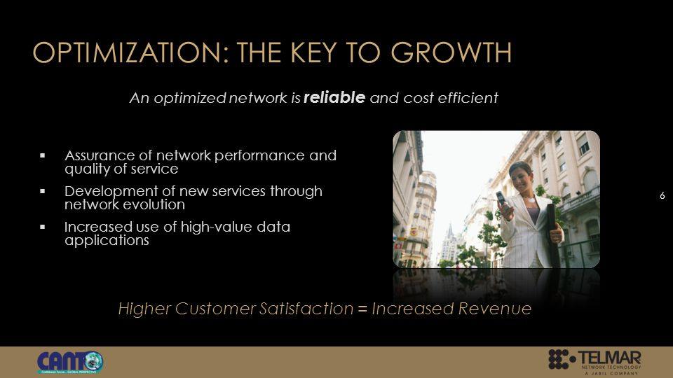 OPTIMIZATION: THE KEY TO GROWTH Assurance of network performance and quality of service Development of new services through network evolution Increased use of high-value data applications 6 An optimized network is reliable and cost efficient Higher Customer Satisfaction = Increased Revenue