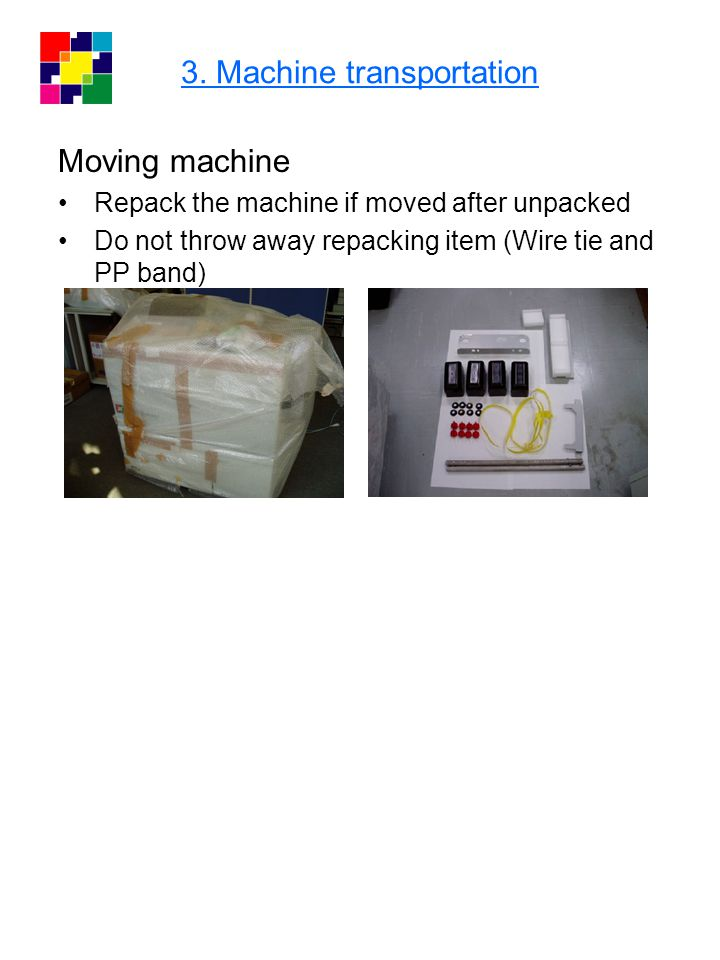 3. Machine transportation Moving machine Repack the machine if moved after unpacked Do not throw away repacking item (Wire tie and PP band)