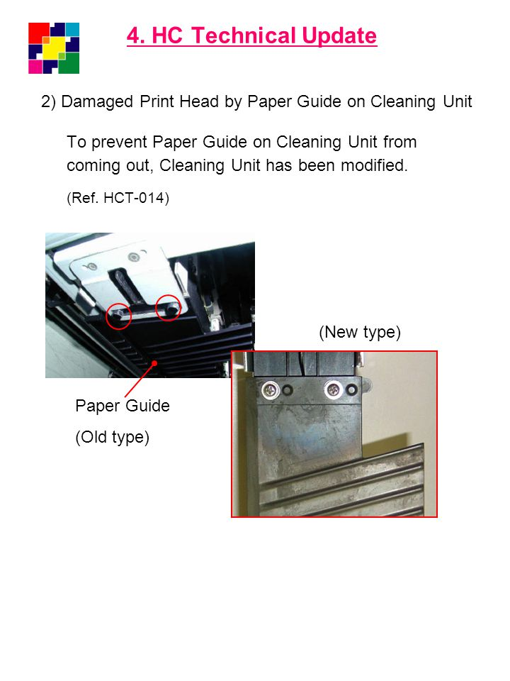 4. HC Technical Update 2) Damaged Print Head by Paper Guide on Cleaning Unit To prevent Paper Guide on Cleaning Unit from coming out, Cleaning Unit ha
