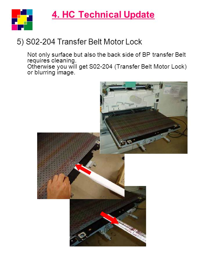 4. HC Technical Update 5) S02-204 Transfer Belt Motor Lock Not only surface but also the back side of BP transfer Belt requires cleaning. Otherwise yo