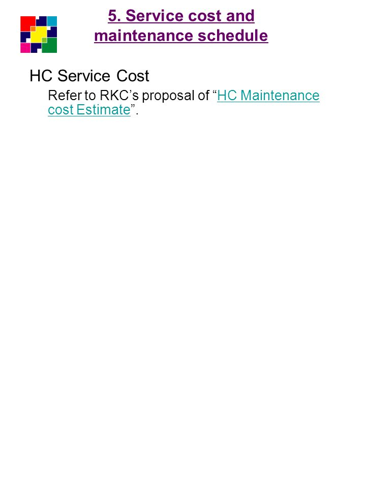 5. Service cost and maintenance schedule HC Service Cost Refer to RKCs proposal of HC Maintenance cost Estimate.HC Maintenance cost Estimate