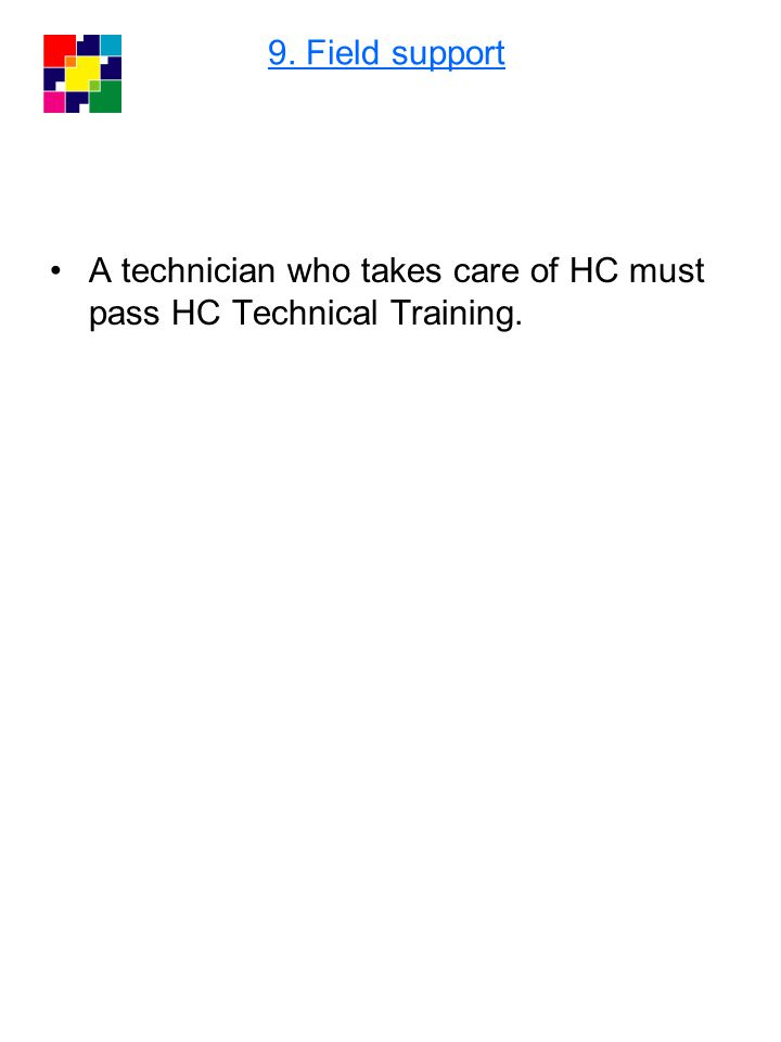 A technician who takes care of HC must pass HC Technical Training. 9. Field support