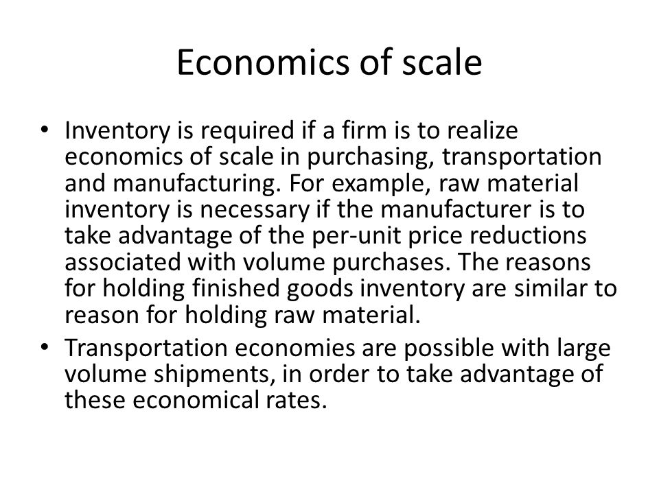 Economics of scale Inventory is required if a firm is to realize economics of scale in purchasing, transportation and manufacturing. For example, raw